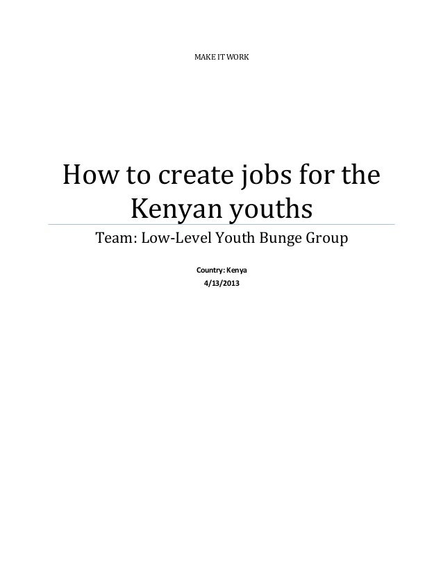 MAKE IT WORKHow to create jobs for the    Kenyan youths  Team: Low-Level Youth Bunge Group               Country: Kenya   ...
