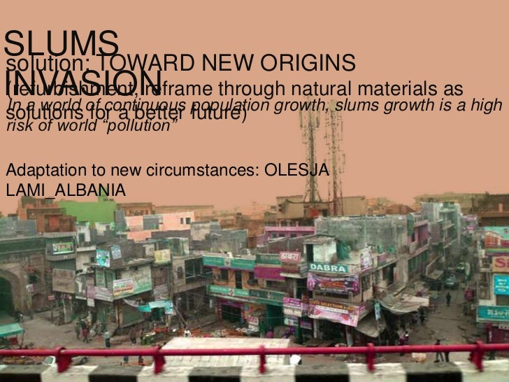 SLUMSsolution: TOWARD NEW ORIGINSINVASION population growth, slums growth is a high(refurbishment, reframe through natural...