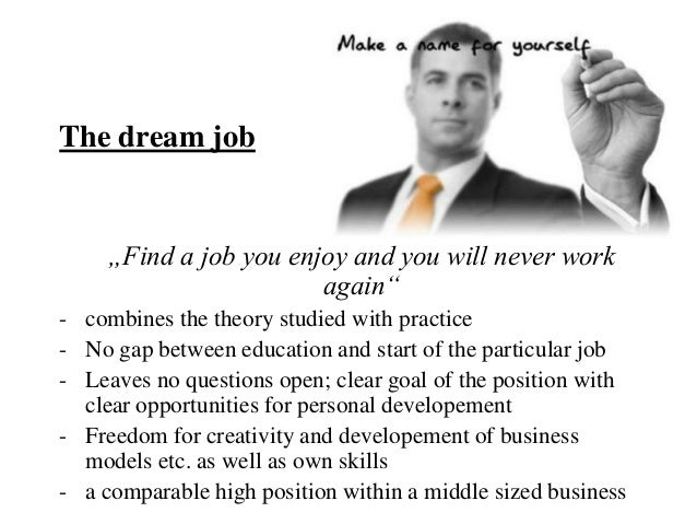 """The dream job     """"Find a job you enjoy and you will never work                        again""""- combines the theory studied..."""