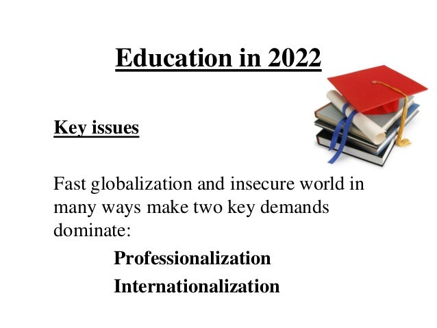 Education in 2022Key issuesFast globalization and insecure world inmany ways make two key demandsdominate:        Professi...