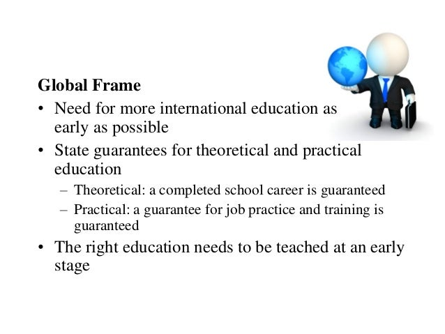 Global Frame• Need for more international education as  early as possible• State guarantees for theoretical and practical ...