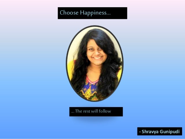 Choose Happiness... ...The rest will follow - Shravya Gunipudi