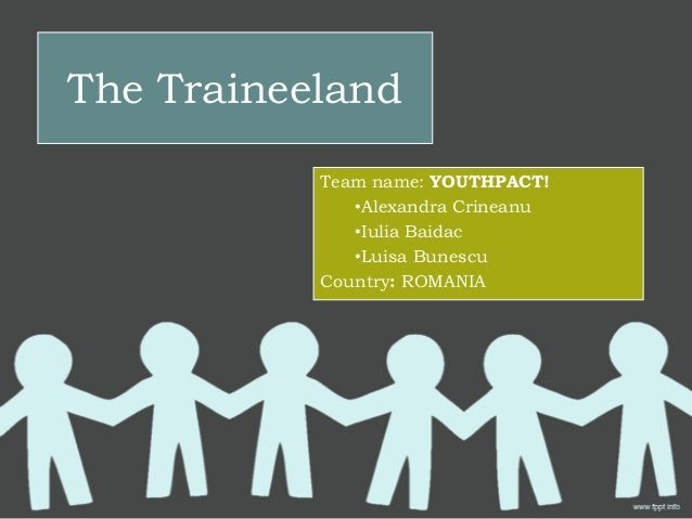 The Traineeland           Team name: YOUTHPACT!              •Alexandra Crineanu              •Iulia Baidac              •...