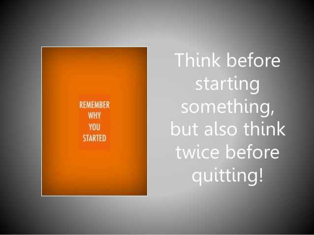 Think before starting something, but also think twice before quitting!