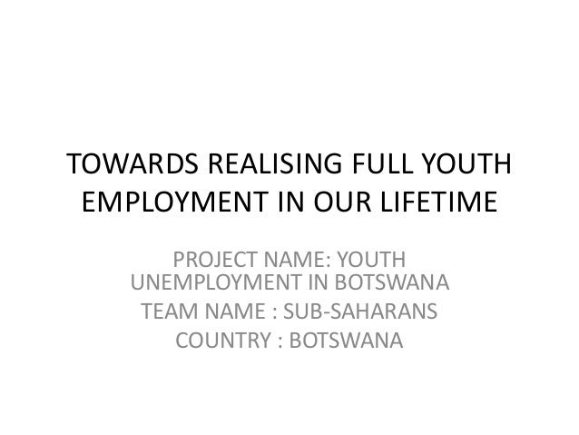 TOWARDS REALISING FULL YOUTH EMPLOYMENT IN OUR LIFETIME       PROJECT NAME: YOUTH   UNEMPLOYMENT IN BOTSWANA    TEAM NAME ...