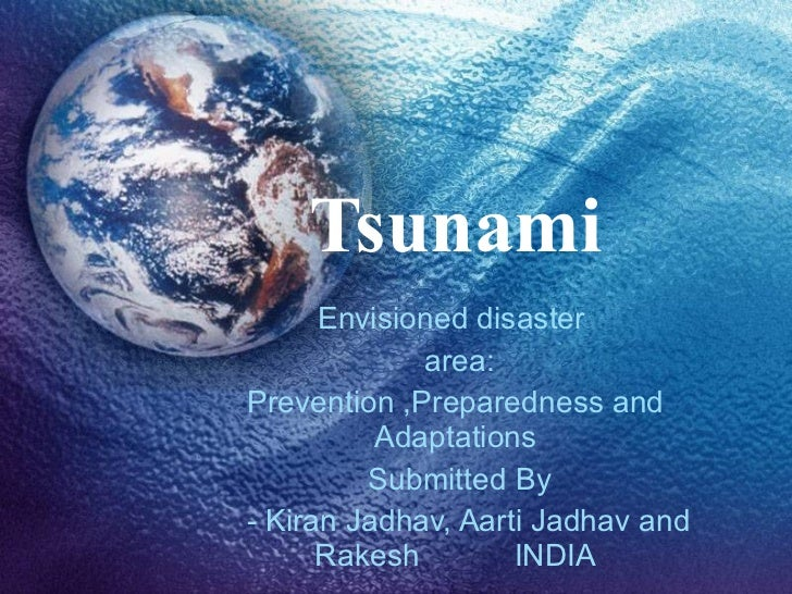 Tsunami Envisioned disaster  area: Prevention ,Preparedness and Adaptations Submitted By - Kiran Jadhav, Aarti Jadhav and ...
