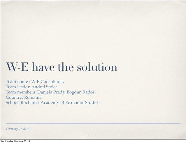 W-E have the solution    Team name : W-E Consultants    Team leader: Andrei Stoica    Team members: Daniela Preda, Bogdan ...
