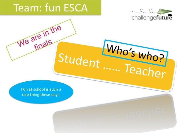 Team: fun ESCA Fun at school is such a rare thing these days.