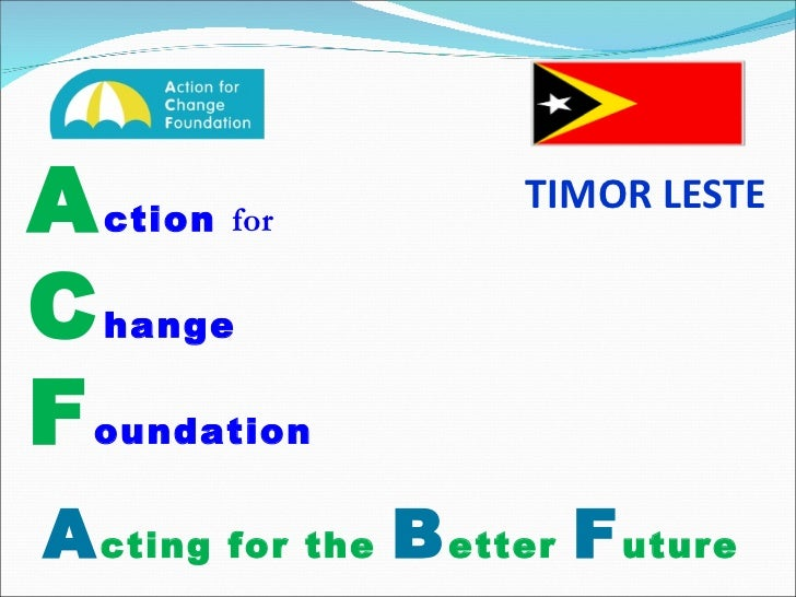 A ction  for   C hange   F oundation A cting for the  B etter   F uture TIMOR LESTE