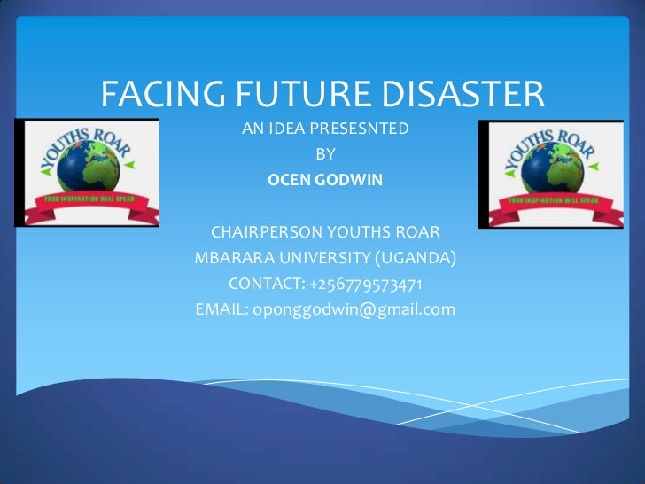 FACING FUTURE DISASTER         AN IDEA PRESESNTED                  BY            OCEN GODWIN     CHAIRPERSON YOUTHS ROAR  ...