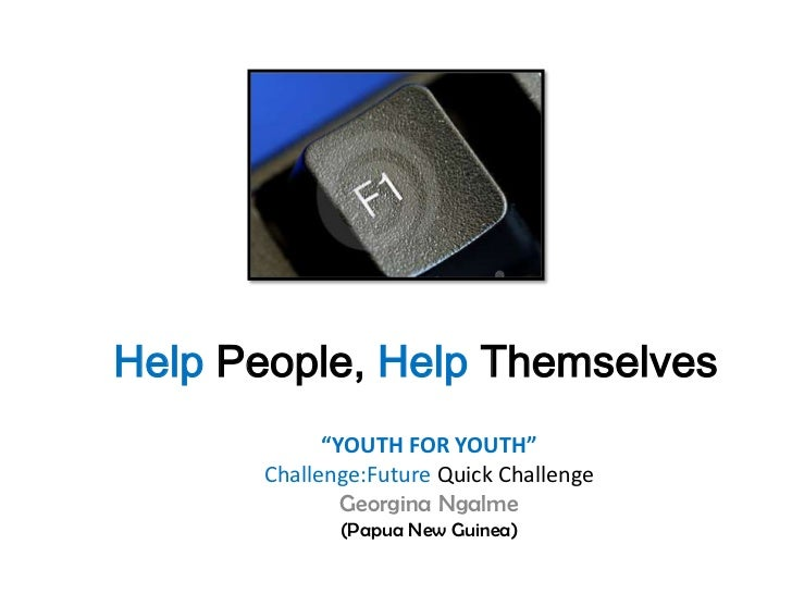 "Help People, Help Themselves            ""YOUTH FOR YOUTH""      Challenge:Future Quick Challenge              Georgina Ngal..."