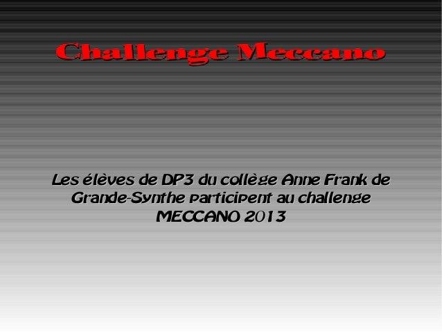 Challenge MeccanoLes élèves de DP3 du collège Anne Frank de  Grande-Synthe participent au challenge             MECCANO 2013