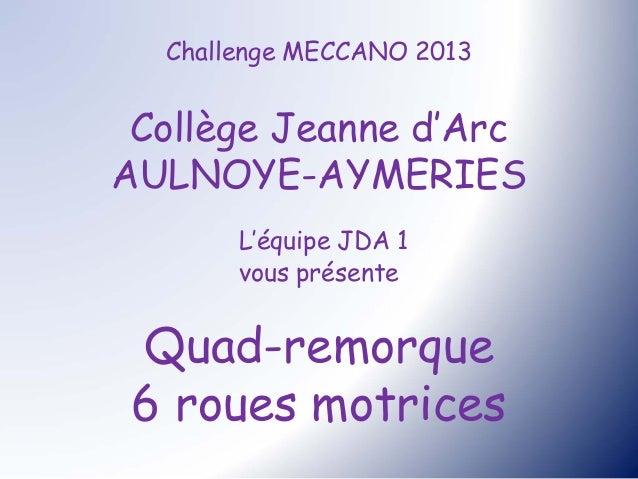 Challenge MECCANO 2013 Collège Jeanne d'ArcAULNOYE-AYMERIES       L'équipe JDA 1       vous présente Quad-remorque 6 roues...