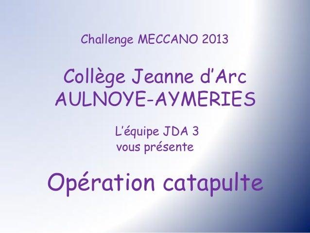 Challenge MECCANO 2013 Collège Jeanne d'ArcAULNOYE-AYMERIES        L'équipe JDA 3        vous présenteOpération catapulte