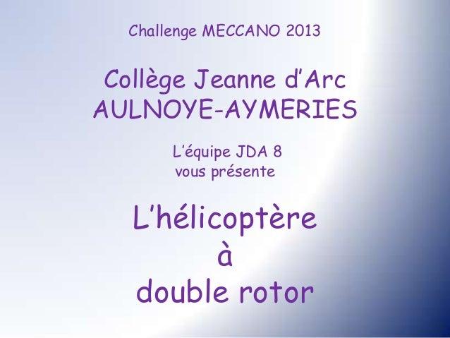 Challenge MECCANO 2013 Collège Jeanne d'ArcAULNOYE-AYMERIES       L'équipe JDA 8       vous présente   L'hélicoptère      ...