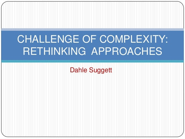 CHALLENGE OF COMPLEXITY:  RETHINKING APPROACHES  Dahle Suggett