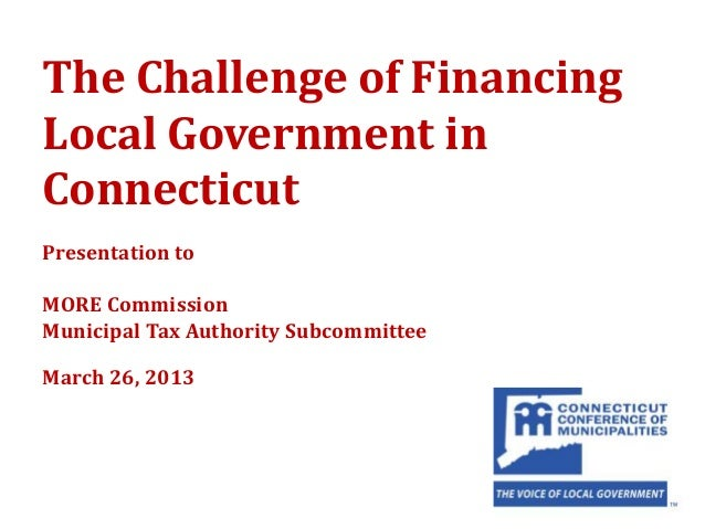 The Challenge of FinancingLocal Government inConnecticutPresentation toMORE CommissionMunicipal Tax Authority Subcommittee...