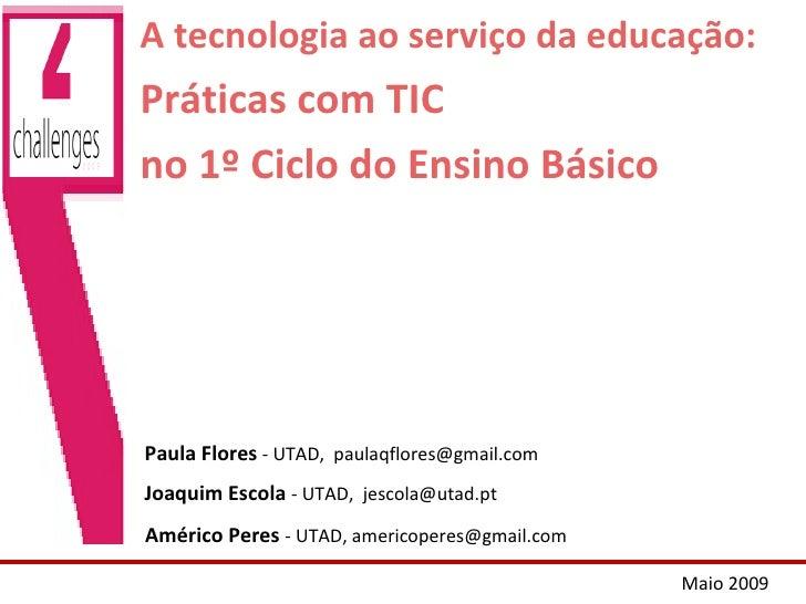 A tecnologia ao serviço da educação: Práticas com TIC no 1º Ciclo do Ensino Básico Paula Flores  - UTAD,  [email_address] ...