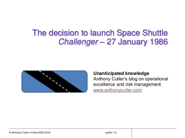 © Anthony Cutler Limited 2002-2013 public 1.0 The decision to launch Space Shuttle Challenger – 27 January 1986 Unanticipa...