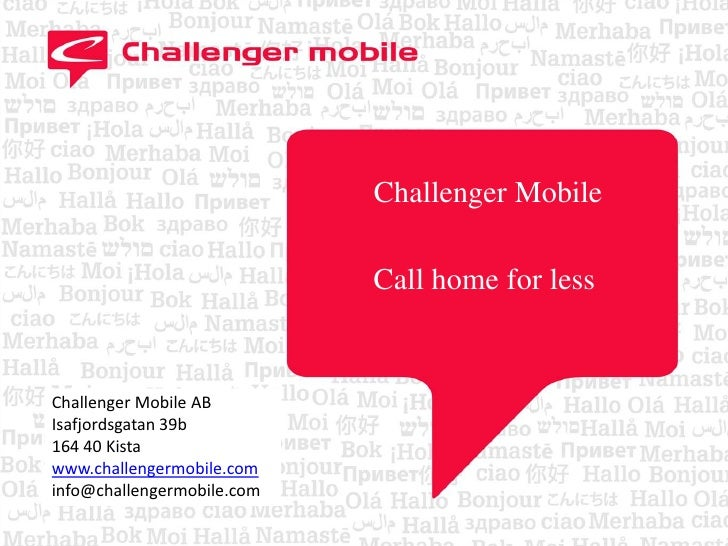 Challenger Mobile<br />Call home for less<br />Challenger Mobile AB<br />Isafjordsgatan 39b<br />164 40 Kista<br />www.ch...