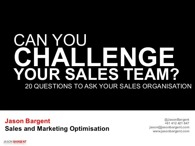 JASON  BARGENT   CAN YOU CHALLENGE 20 QUESTIONS TO ASK YOUR SALES ORGANISATION   Jason Bargent Sales and Marketing O...