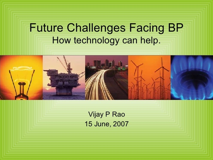 Future Challenges Facing BP How technology can help. Vijay P Rao 15 June, 2007