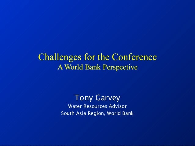 Challenges for the Conference A World Bank Perspective Tony Garvey Water Resources Advisor South Asia Region, World Bank