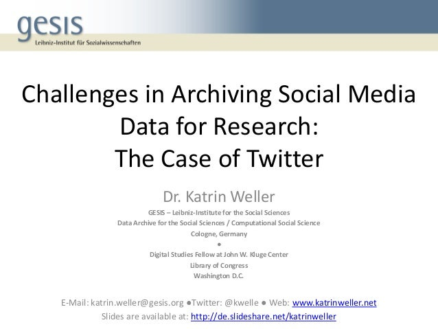 Challenges in Archiving Social Media Data for Research: The Case of Twitter Dr. Katrin Weller GESIS – Leibniz-Institute fo...