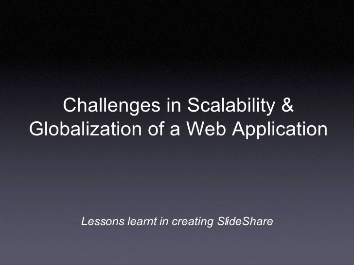 Challenges in Scalability & Globalization of a Web Application Lessons learnt in creating SlideShare