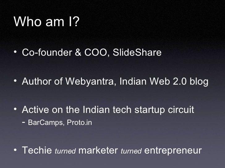 Who am I? <ul><li>Co-founder & COO, SlideShare </li></ul><ul><li>Author of Webyantra, Indian Web 2.0 blog </li></ul><ul><l...