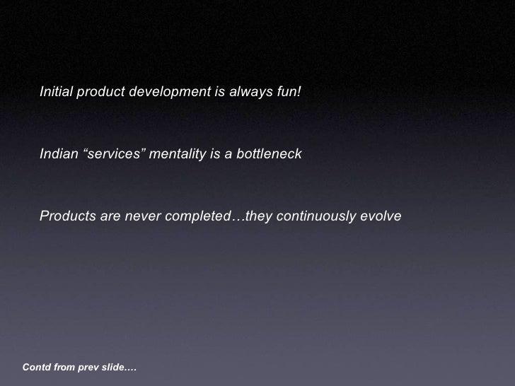 """<ul><li>Initial product development is always fun! </li></ul><ul><li>Indian """"services"""" mentality is a bottleneck </li></ul..."""