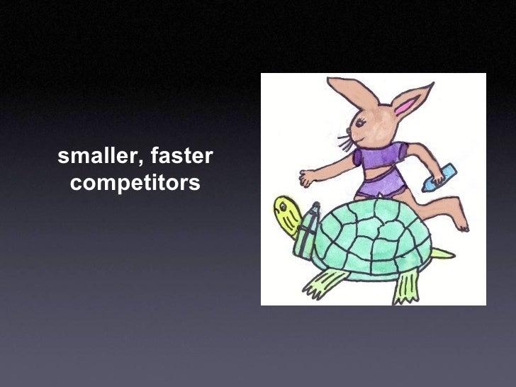 smaller, faster competitors