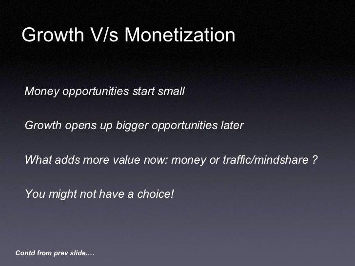 Growth V/s Monetization <ul><li>Money opportunities start small </li></ul><ul><li>Growth opens up bigger opportunities lat...