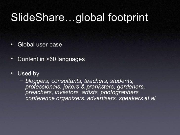 SlideShare…global footprint  <ul><li>Global user base  </li></ul><ul><li>Content in >60 languages </li></ul><ul><li>Used b...