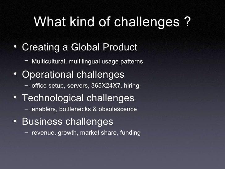 What kind of challenges ? <ul><li>Creating a Global Product </li></ul><ul><ul><li>Multicultural, multilingual usage patter...