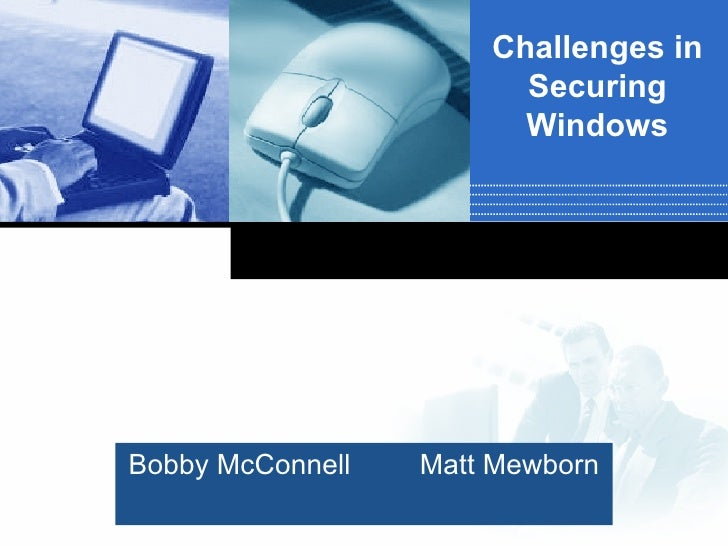 Bobby McConnell Matt Mewborn Challenges in Securing Windows