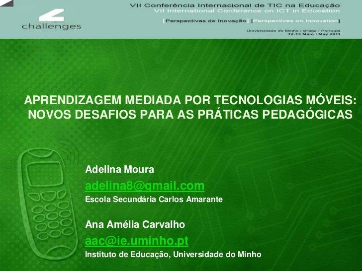 APRENDIZAGEM MEDIADA POR TECNOLOGIAS MÓVEIS: NOVOS DESAFIOS PARA AS PRÁTICAS PEDAGÓGICAS<br />Adelina Moura<br />adelina8@...