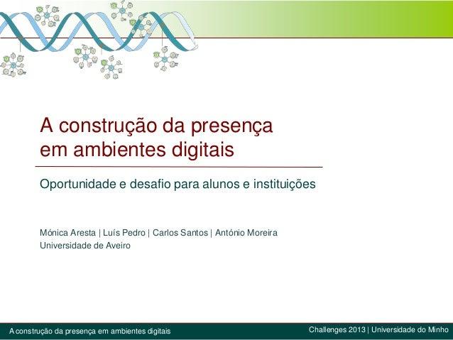 A construção da presença em ambientes digitais Oportunidade e desafio para alunos e instituições Mónica Aresta | Luís Pedr...