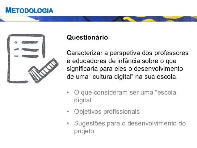 METODOLOGIA Questionário Caracterizar a perspetiva dos professores e educadores de infância sobre o que significaria para ...
