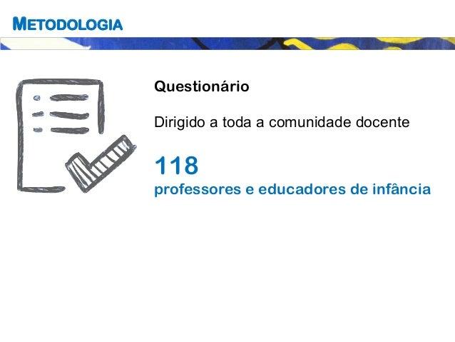 METODOLOGIA Questionário Dirigido a toda a comunidade docente 118 professores e educadores de infância