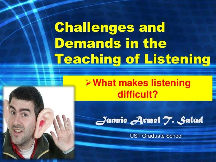 Challenges andDemands in theTeaching of Listening    What makes listening          difficult?      Junnie Armel T. Salud ...