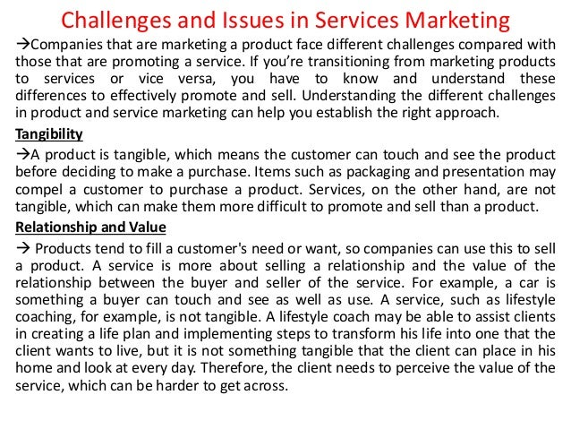 Challenges and Issues in Services Marketing Companies that are marketing a product face different challenges compared wit...