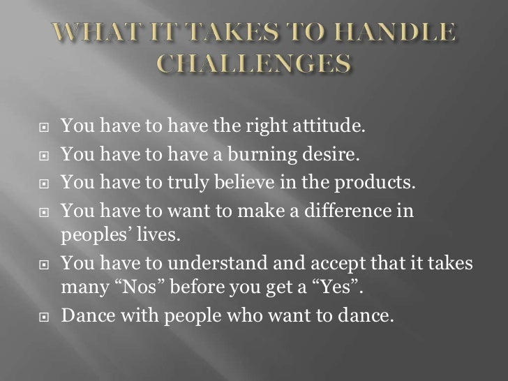    You have to have the right attitude.   You have to have a burning desire.   You have to truly believe in the product...
