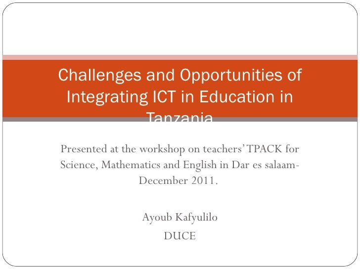 Challenges and Opportunities of Integrating ICT in Education in            TanzaniaPresented at the workshop on teachers' ...