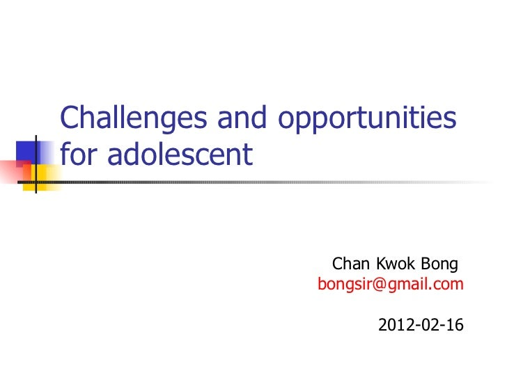 Challenges and opportunities for adolescent Chan Kwok Bong  [email_address] 2012-02-16