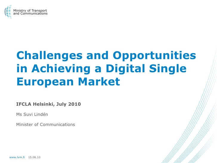 Challenges and Opportunities     in Achieving a Digital Single     European Market     IFCLA Helsinki, July 2010      Ms S...