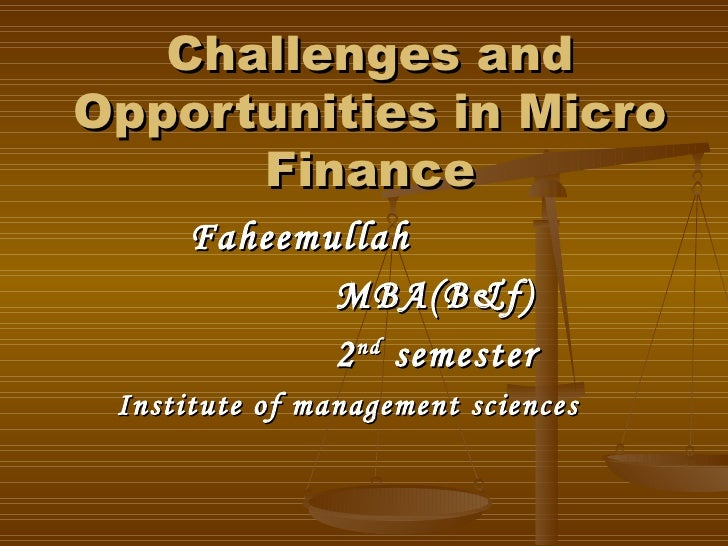 Challenges and Opportunities in Micro Finance Faheemullah MBA(B&f) 2 nd  semester Institute of management sciences