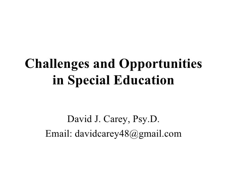 Challenges and Opportunities in Special Education David J. Carey, Psy.D. Email: davidcarey48@gmail.com