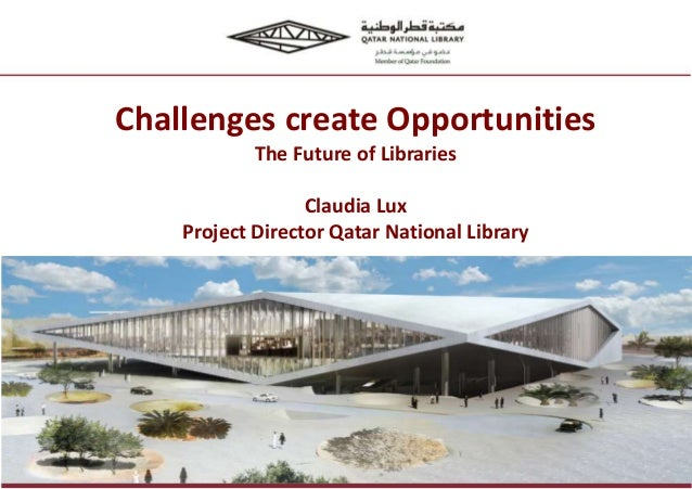 Challenges create Opportunities The Future of Libraries Claudia Lux Project Director Qatar National Library