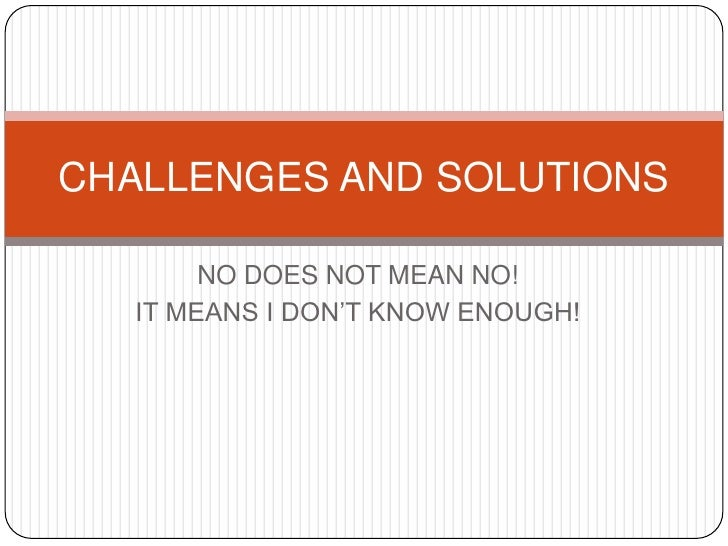 CHALLENGES AND SOLUTIONS        NO DOES NOT MEAN NO!   IT MEANS I DON'T KNOW ENOUGH!